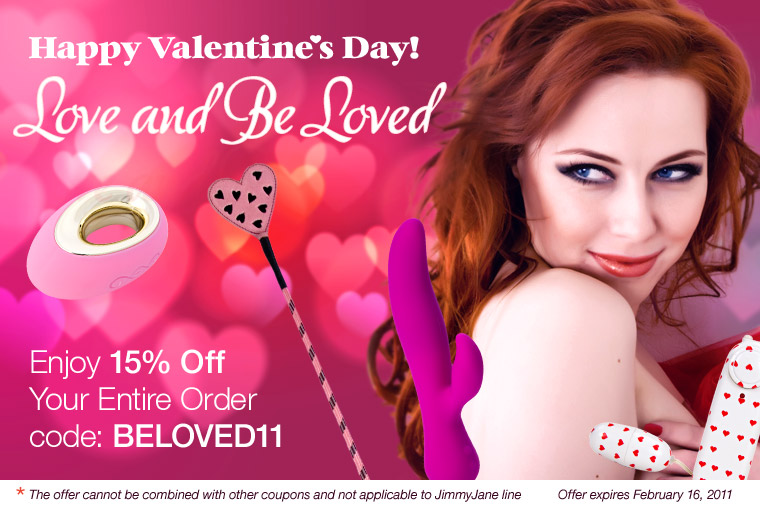 Happy Velentine's Day! Love and Be Loved. Enjoy 15% Off Your Entire Order with code: BELOVED11. The otter cannot be combined with other coupons and not applicable to JimmyJane line. Offer expires February 17, 2011