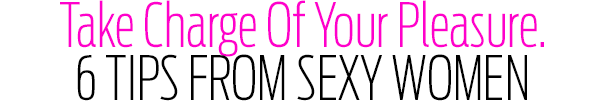 Take Charge Of Your Pleasure. 6 Tips from Sexy Women